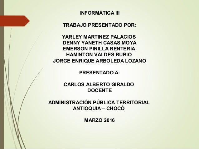INFORMÁTICA III TRABAJO PRESENTADO POR: YARLEY MARTINEZ PALACIOS DENNY YANETH CASAS MOYA EMERSON PINILLA RENTERIA HAMINTON...