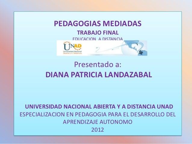 PEDAGOGIAS MEDIADAS                  TRABAJO FINAL                 EDUCACION A DISTANCIA               Presentado a:      ...