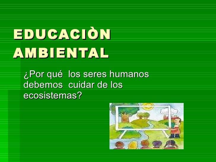 EDUCACIÒN AMBIENTAL ¿Por qué  los seres humanos debemos  cuidar de los ecosistemas?