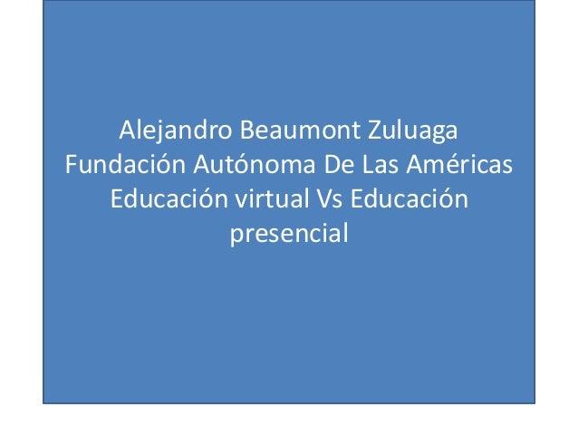 Alejandro Beaumont Zuluaga Fundación Autónoma De Las Américas Educación virtual Vs Educación presencial