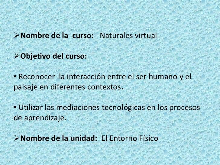 Nombre de la curso: Naturales virtualObjetivo del curso:• Reconocer la interacción entre el ser humano y elpaisaje en di...