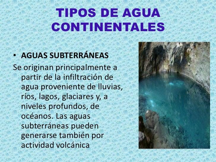 TIPOS DE AGUA          CONTINENTALES• AGUAS SUBTERRÁNEASSe originan principalmente a  partir de la infiltración de  agua p...