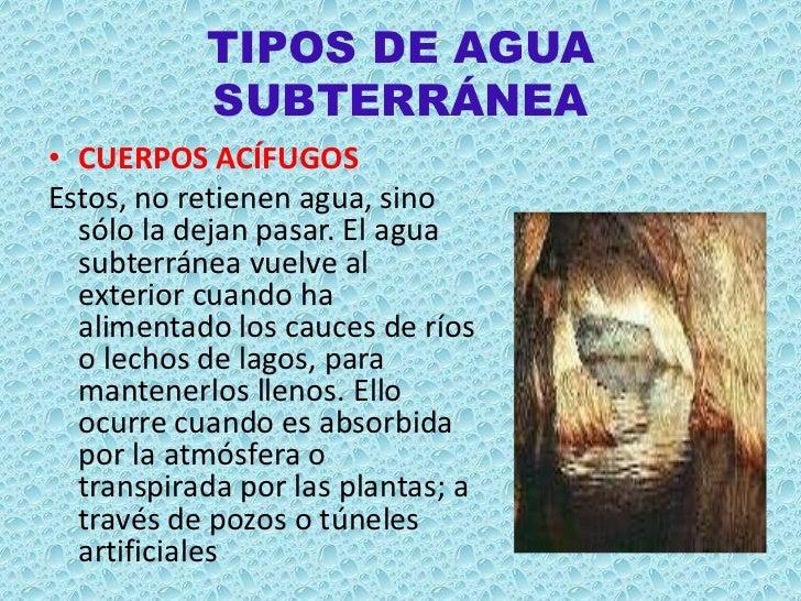 TIPOS DE AGUA           SUBTERRÁNEA• CUERPOS ACÍFUGOSEstos, no retienen agua, sino  sólo la dejan pasar. El agua  subterrá...