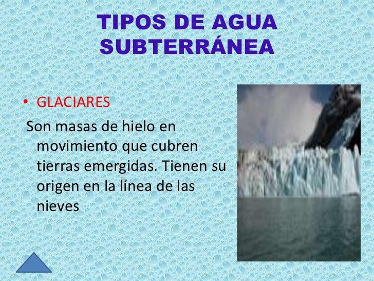 TIPOS DE AGUA          SUBTERRÁNEA• GLACIARES Son masas de hielo en  movimiento que cubren  tierras emergidas. Tienen su  ...