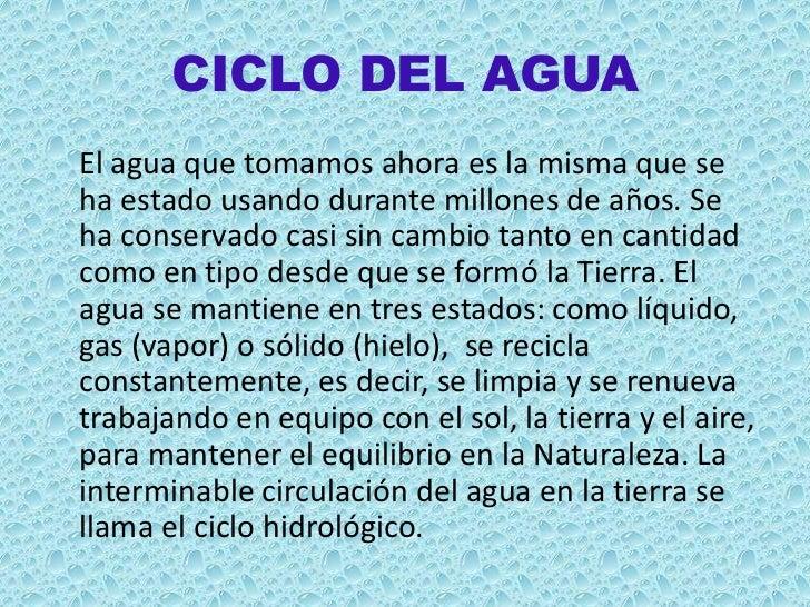 CICLO DEL AGUAEl agua que tomamos ahora es la misma que seha estado usando durante millones de años. Seha conservado casi ...