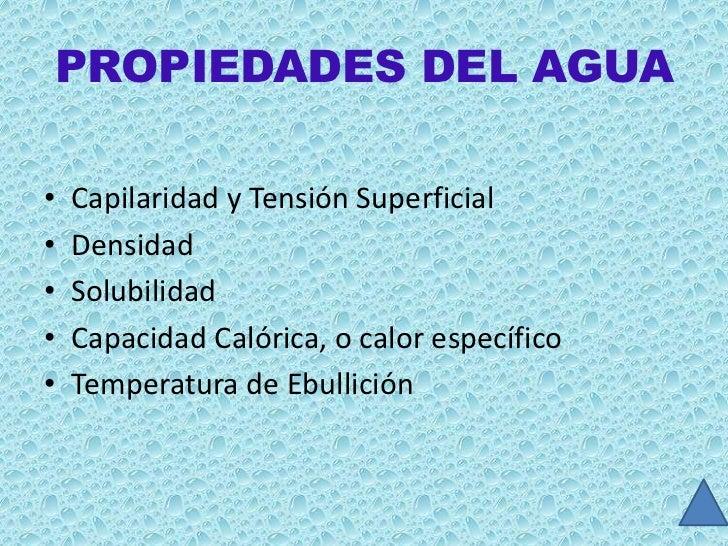 PROPIEDADES DEL AGUA•   Capilaridad y Tensión Superficial•   Densidad•   Solubilidad•   Capacidad Calórica, o calor especí...