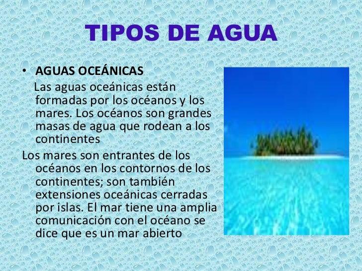 TIPOS DE AGUA• AGUAS OCEÁNICAS  Las aguas oceánicas están  formadas por los océanos y los  mares. Los océanos son grandes ...