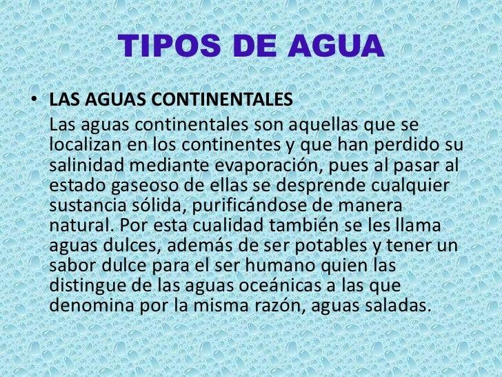 TIPOS DE AGUA• LAS AGUAS CONTINENTALES  Las aguas continentales son aquellas que se  localizan en los continentes y que ha...