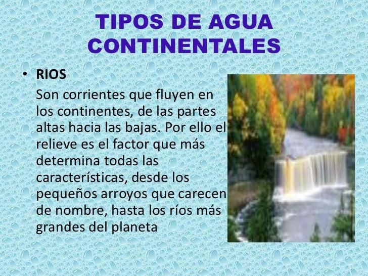 TIPOS DE AGUA           CONTINENTALES• RIOS  Son corrientes que fluyen en  los continentes, de las partes  altas hacia las...