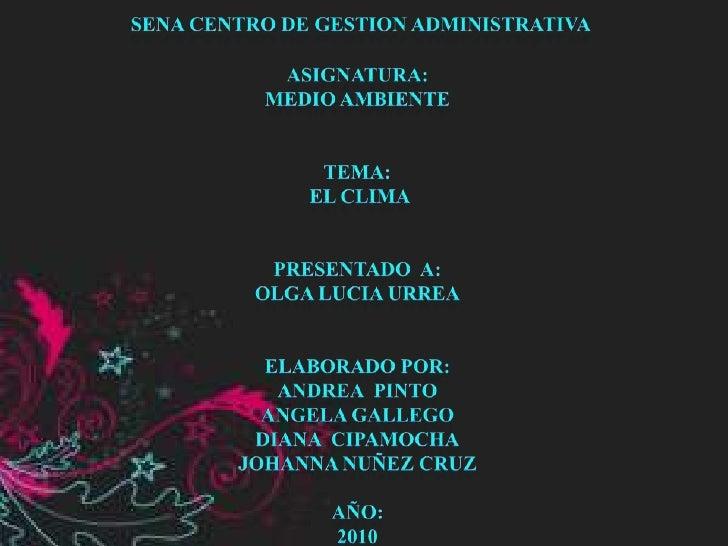 SENA CENTRO DE GESTION ADMINISTRATIVA<br />ASIGNATURA:<br />MEDIO AMBIENTE<br />TEMA:<br /> EL CLIMA<br />PRESENTADO  A:<b...