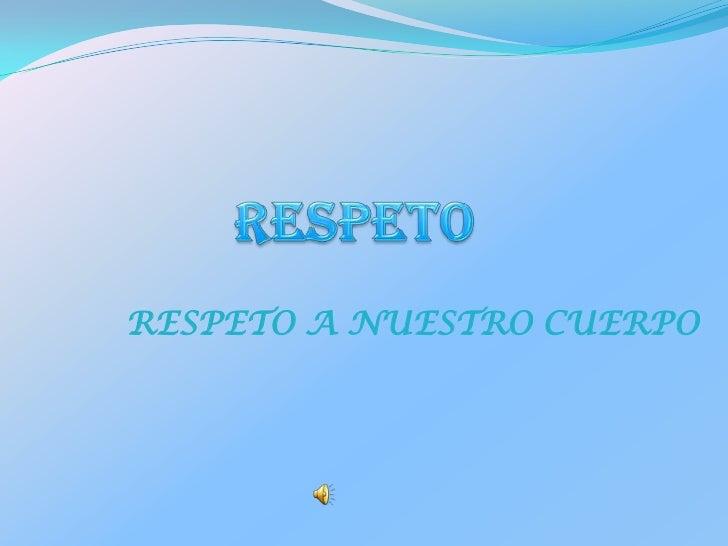 RESPETO<br />RESPETO A NUESTRO CUERPO<br />