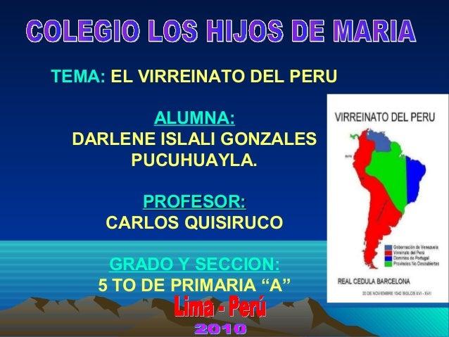 TEMA: EL VIRREINATO DEL PERU ALUMNA: DARLENE ISLALI GONZALES PUCUHUAYLA. PROFESOR:PROFESOR: CARLOS QUISIRUCO GRADO Y SECCI...