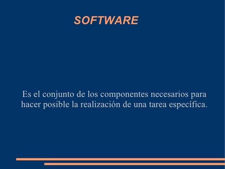SOFTWARE Es el conjunto de los componentes necesarios para hacer posible la realización de una tarea específica.