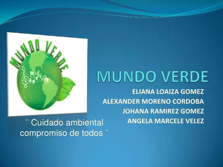 MUNDO VERDE<br />ELIANA LOAIZA GOMEZ<br />ALEXANDER MORENO CORDOBA<br />JOHANA RAMIREZ GOMEZ<br />ANGELA MARCELE VELEZ<br ...
