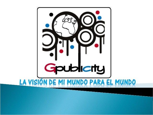 MISIÓN El grupo de publicidad Gpublicity es una empresa que gestiona, crea, desarrolla toda la publicidad institucional de...