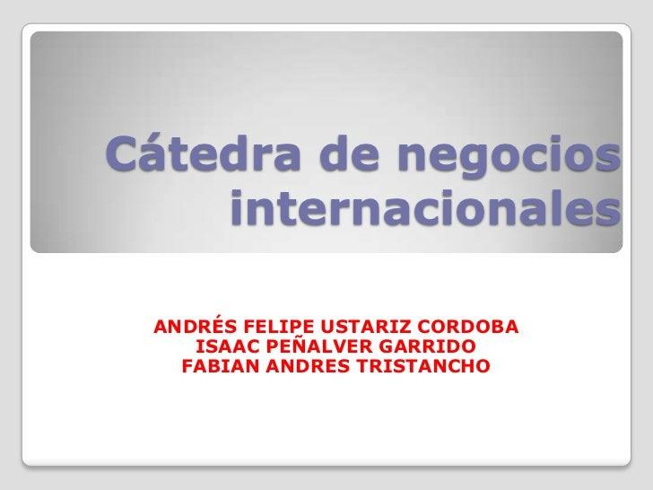 Cátedra de negocios internacionales <br />ANDRÉS FELIPE USTARIZ CORDOBA<br />ISAAC PEÑALVER GARRIDO<br />FABIAN ANDRES TRI...