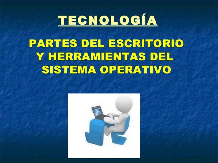 TECNOLOGÍA PARTES DEL ESCRITORIO Y HERRAMIENTAS DEL  SISTEMA OPERATIVO