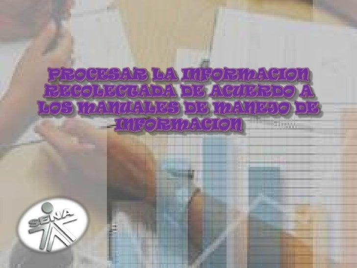 PROCESAR LA INFORMACION RECOLECTADA DE ACUERDO A LOS MANUALES DE MANEJO DE INFORMACION<br />