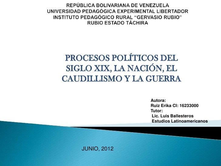 PROCESOS POLÍTICOS DEL SIGLO XIX, LA NACIÓN, ELCAUDILLISMO Y LA GUERRA                  Autora:                  Ruiz Erik...