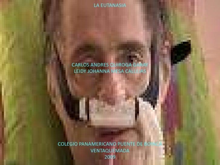 LA EUTANASIA<br />CARLOS ANDRES QUIROGA GARAY<br />LEIDY JOHANNA MESA CALLEJAS<br />COLEGIO PANAMERICANO PUENTE DE BOYACÁ<...