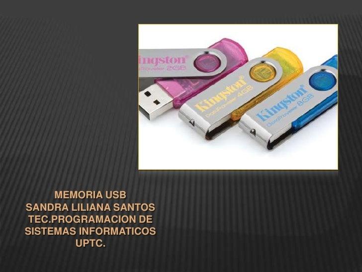 MEMORIA USB<br />SANDRA LILIANA SANTOS<br />TEC.PROGRAMACION DE SISTEMAS INFORMATICOS<br />UPTC.<br />