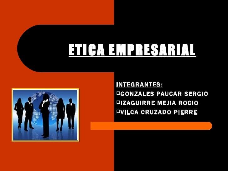 ETICA EMPRESARIAL      INTEGRANTES:      GONZALES PAUCAR SERGIO      IZAGUIRRE MEJIA ROCIO      VILCA CRUZADO PIERRE