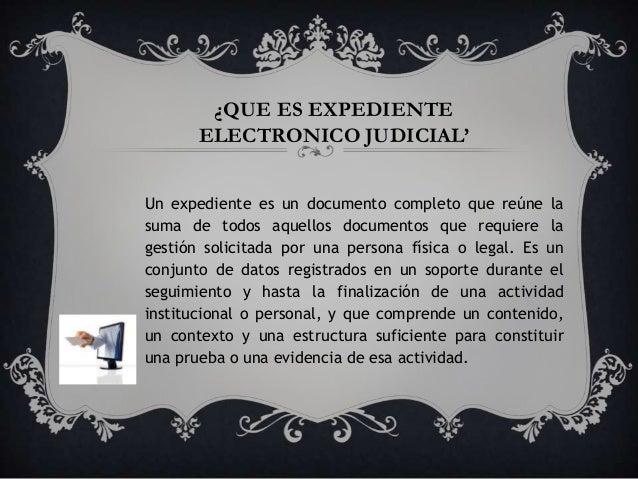 ¿QUE ES EXPEDIENTE       ELECTRONICO JUDICIAL'Un expediente es un documento completo que reúne lasuma de todos aquellos do...