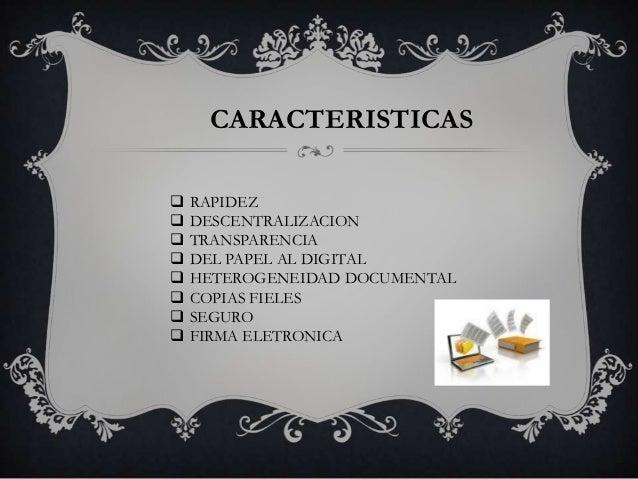 CARACTERISTICAS   RAPIDEZ   DESCENTRALIZACION   TRANSPARENCIA   DEL PAPEL AL DIGITAL   HETEROGENEIDAD DOCUMENTAL   C...
