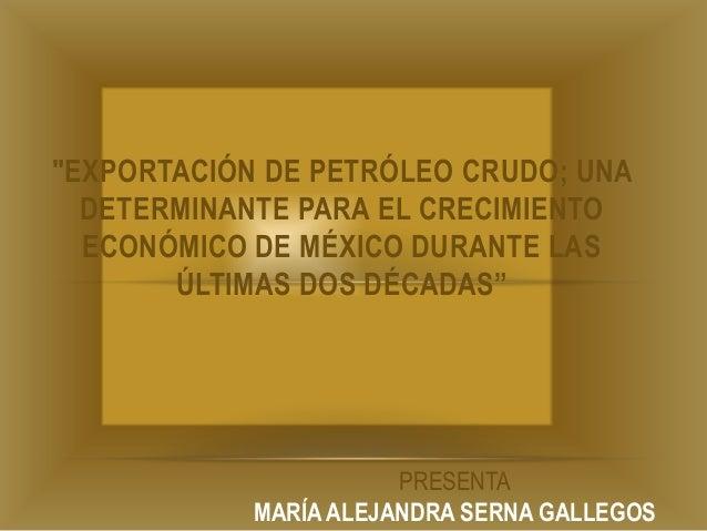"""""""EXPORTACIÓN DE PETRÓLEO CRUDO; UNA  DETERMINANTE PARA EL CRECIMIENTO  ECONÓMICO DE MÉXICO DURANTE LAS       ÚLTIMAS DOS D..."""