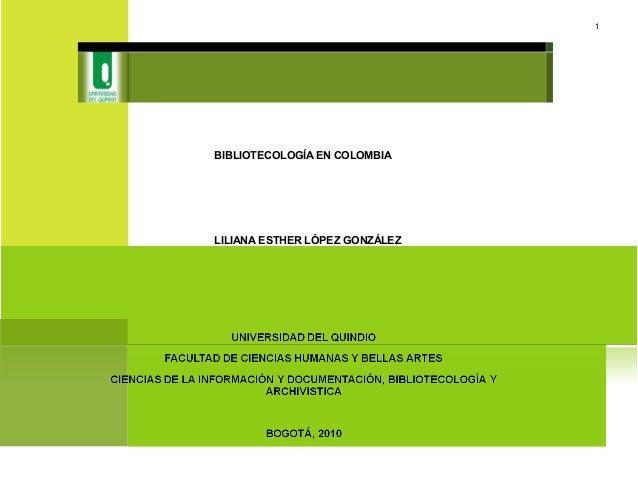 BIBLIOTECOLOGÍA EN COLOMBIA LILIANA ESTHER LÓPEZ GONZÁLEZ 1