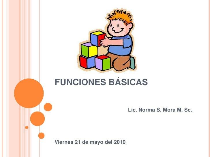 FUNCIONES BÁSICAS<br />Lic. Norma S. Mora M. Sc.<br />Viernes 21 de mayo del 2010<br />