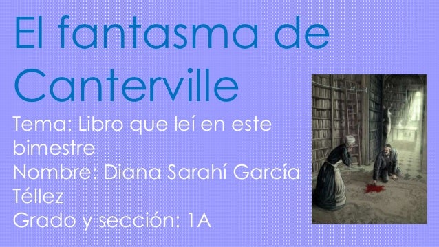 El fantasma de Canterville Tema: Libro que leí en este bimestre Nombre: Diana Sarahí García Téllez Grado y sección: 1A