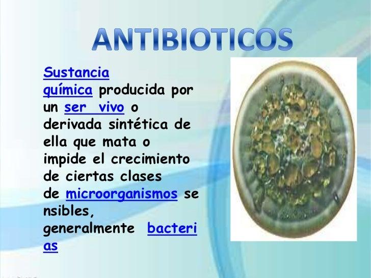 Sustanciaquímica producida porun ser vivo oderivada sintética deella que mata oimpide el crecimientode ciertas clasesde mi...
