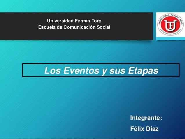 Los Eventos y sus Etapas Universidad Fermín Toro Escuela de Comunicación Social Integrante: Félix Díaz