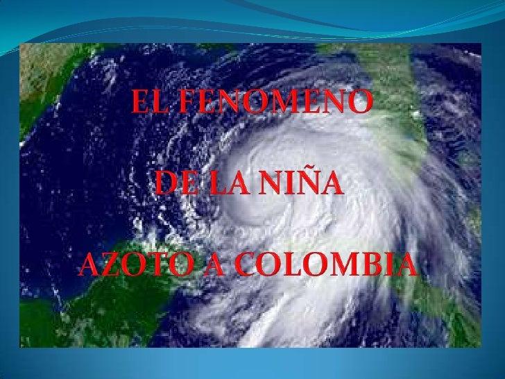 EL FENOMENO<br />DE LA NIÑA <br />AZOTO A COLOMBIA <br />