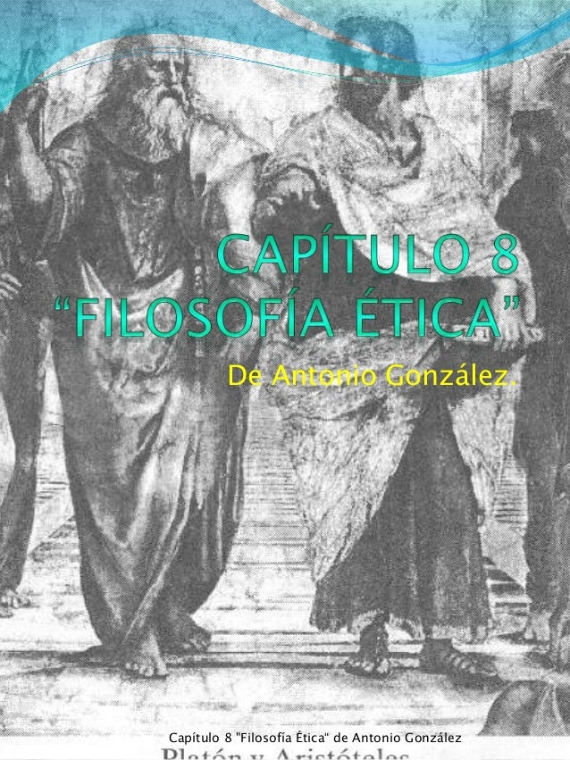 """De Antonio González. Capítulo 8 """"Filosofía Ética"""" de Antonio González"""