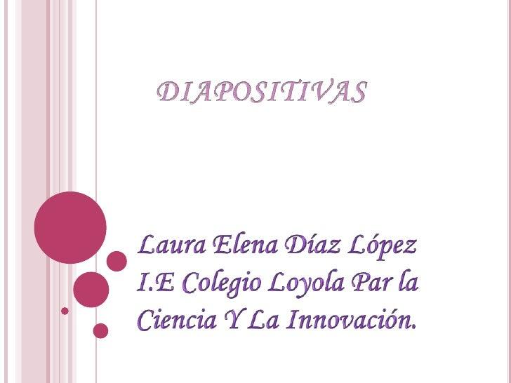 DIAPOSITIVAS<br />Laura Elena Díaz López<br />I.E Colegio Loyola Par la Ciencia Y La Innovación.<br />