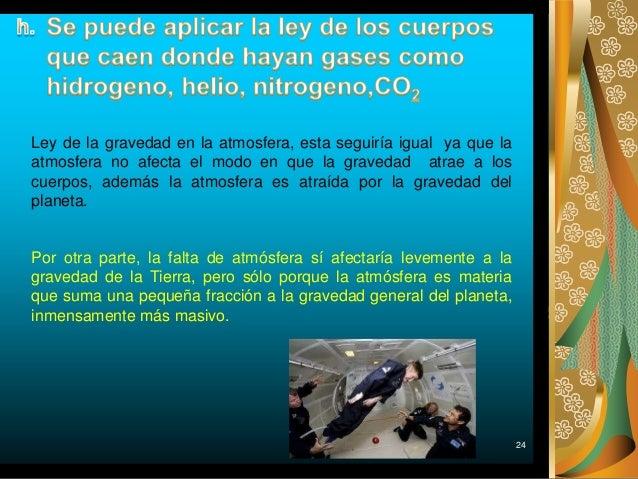 24 Ley de la gravedad en la atmosfera, esta seguiría igual ya que la atmosfera no afecta el modo en que la gravedad atrae ...