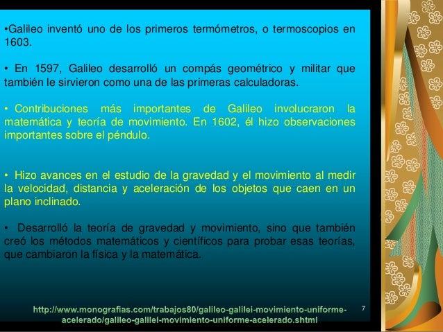 •Galileo inventó uno de los primeros termómetros, o termoscopios en 1603. • En 1597, Galileo desarrolló un compás geométri...