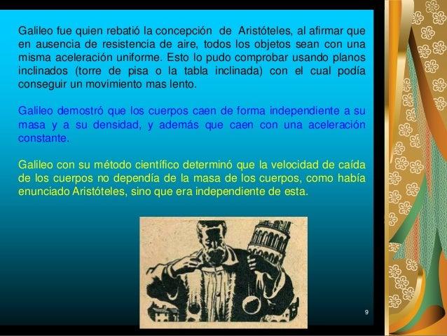 9 Galileo fue quien rebatió la concepción de Aristóteles, al afirmar que en ausencia de resistencia de aire, todos los obj...