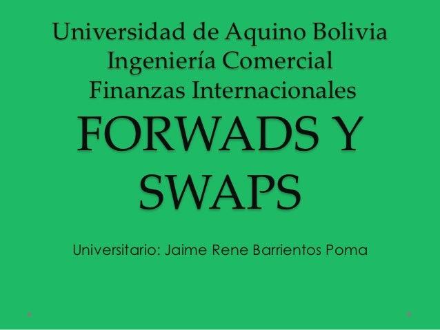 Universidad de Aquino Bolivia     Ingeniería Comercial   Finanzas Internacionales  FORWADS Y    SWAPS Universitario: Jaime...