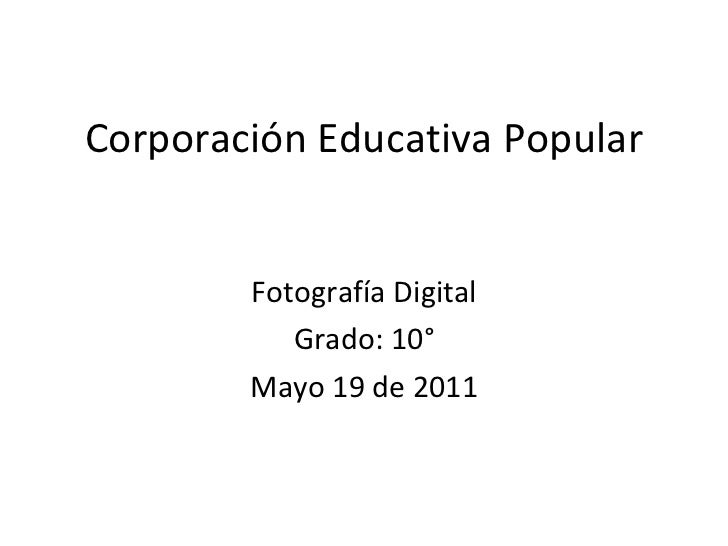 Corporación Educativa Popular Fotografía Digital Grado: 10° Mayo 19 de 2011