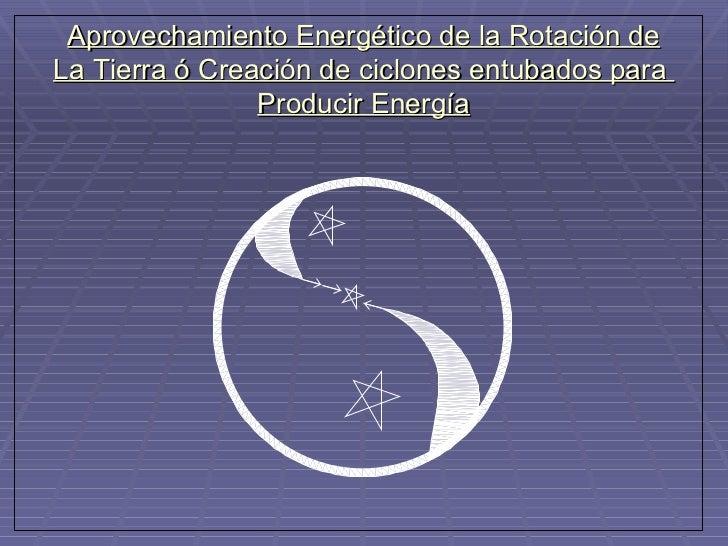 Aprovechamiento Energético de la Rotación de La Tierra ó Creación de ciclones entubados para  Producir Energía