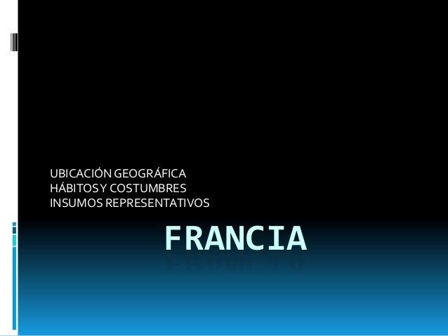 UBICACIÓN GEOGRÁFICA HÁBITOS Y COSTUMBRES INSUMOS REPRESENTATIVOS  FRANCIA
