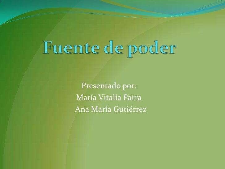 Fuente de poder<br />Presentado por: <br />María Vitalía Parra<br />  Ana María Gutiérrez<br />