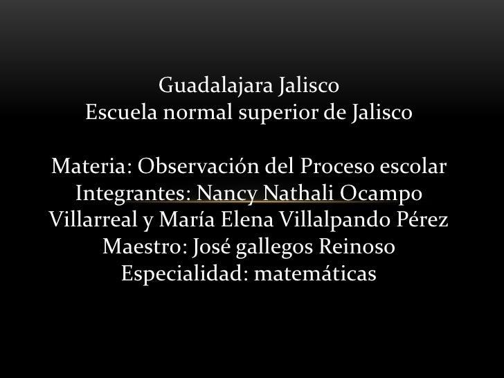 Guadalajara Jalisco   Escuela normal superior de JaliscoMateria: Observación del Proceso escolar   Integrantes: Nancy Nath...