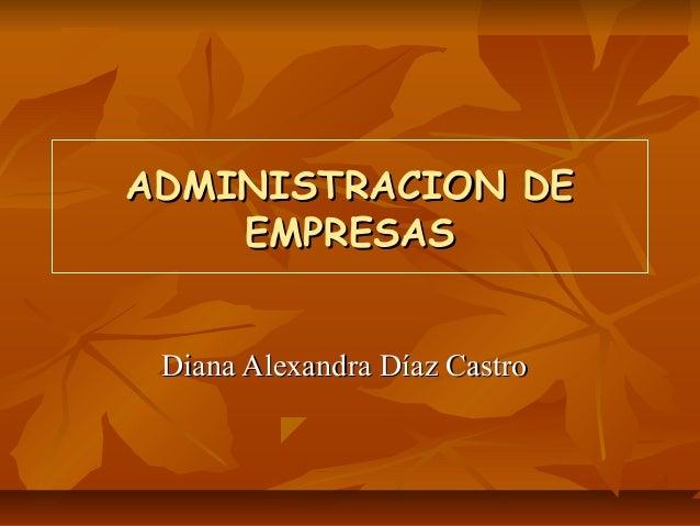 ADMINISTRACION DEADMINISTRACION DE EMPRESASEMPRESAS Diana Alexandra Díaz CastroDiana Alexandra Díaz Castro