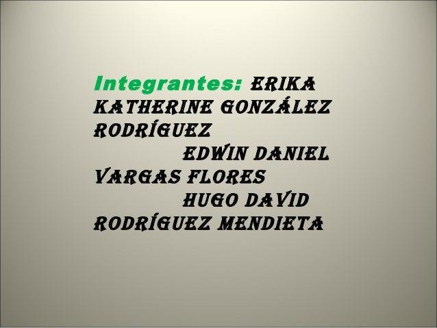 Integrantes: ErikakathErinE GonzálEzrodríGuEz       Edwin daniElVarGas FlorEs       huGo daVidrodríGuEz MEndiEta