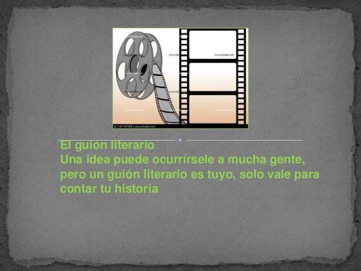El guión literarioUna idea puede ocurrírsele a mucha gente,pero un guión literario es tuyo, solo vale paracontar tu historia