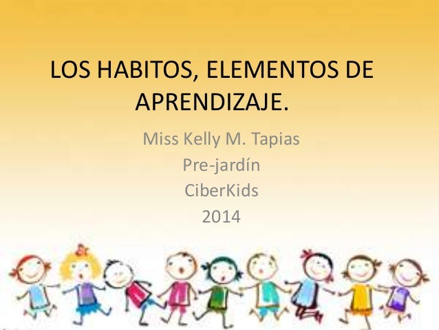 LOS HABITOS, ELEMENTOS DE APRENDIZAJE. Miss Kelly M. Tapias Pre-jardín CiberKids 2014